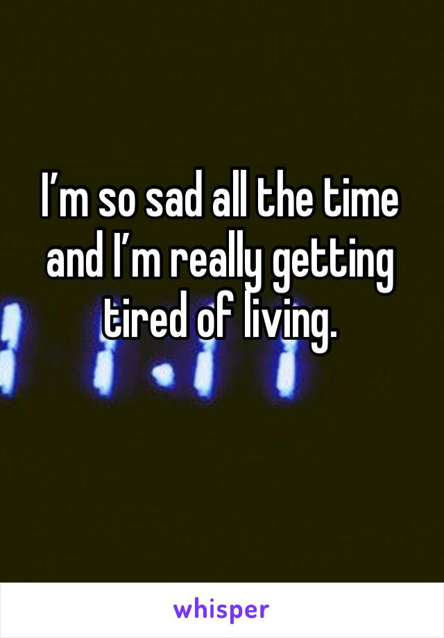 I'm so sad all the time and I'm really getting tired of living.