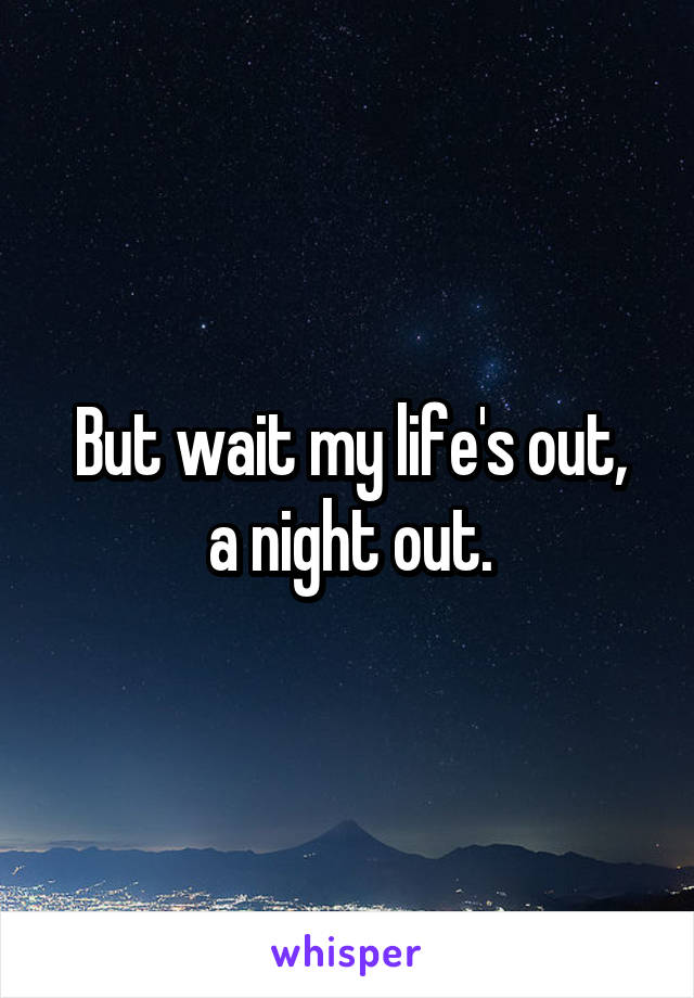 But wait my life's out, a night out.