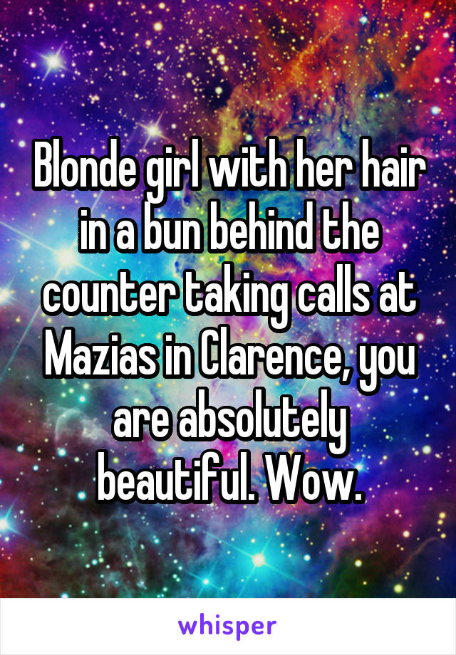 Blonde girl with her hair in a bun behind the counter taking calls at Mazias in Clarence, you are absolutely beautiful. Wow.