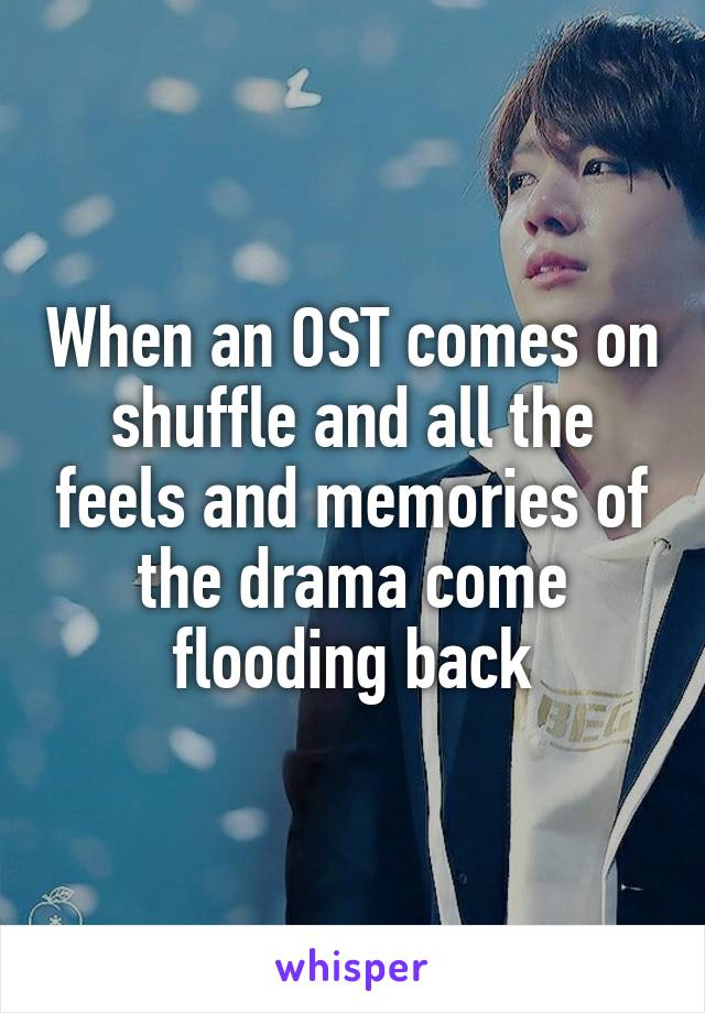 When an OST comes on shuffle and all the feels and memories of the drama come flooding back