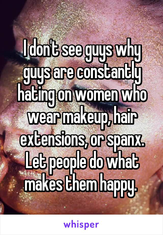 I don't see guys why guys are constantly hating on women who wear makeup, hair extensions, or spanx. Let people do what makes them happy.