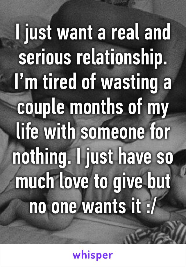I just want a real and serious relationship. I'm tired of wasting a couple months of my life with someone for nothing. I just have so much love to give but no one wants it :/