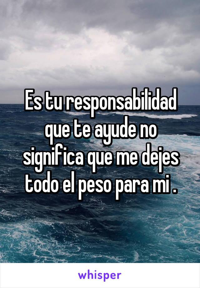 Es tu responsabilidad que te ayude no significa que me dejes todo el peso para mi .