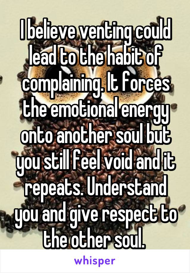 I believe venting could lead to the habit of complaining. It forces the emotional energy onto another soul but you still feel void and it repeats. Understand you and give respect to the other soul.