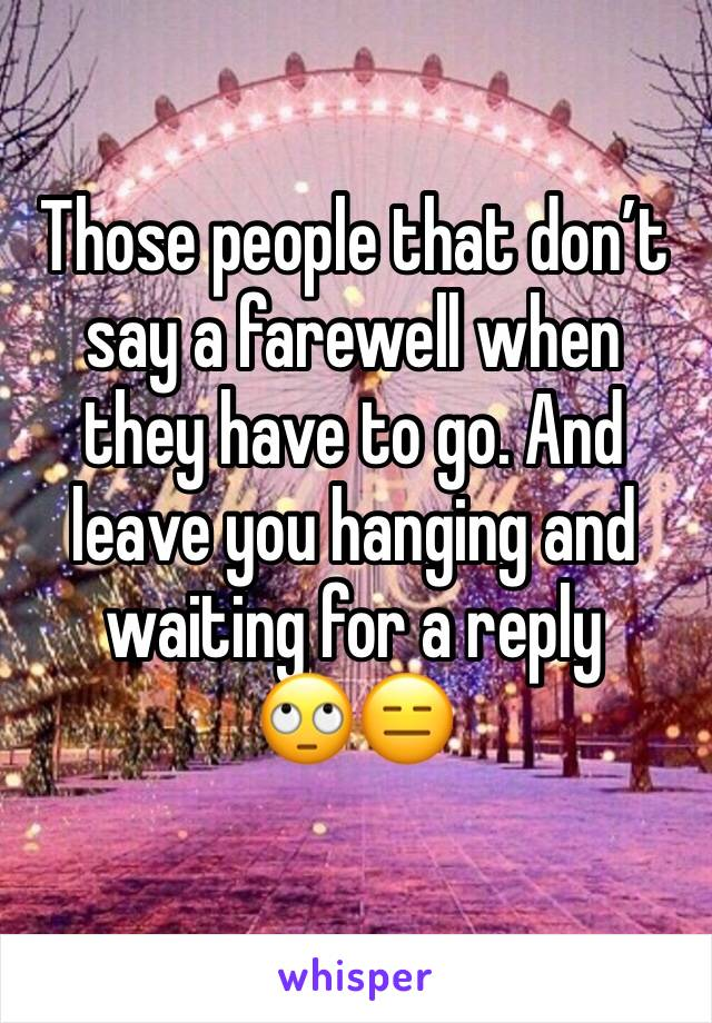 Those people that don't say a farewell when they have to go. And leave you hanging and waiting for a reply  🙄😑