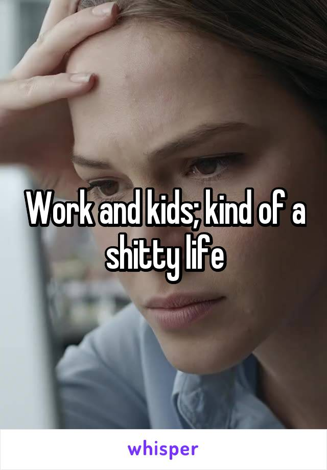Work and kids; kind of a shitty life