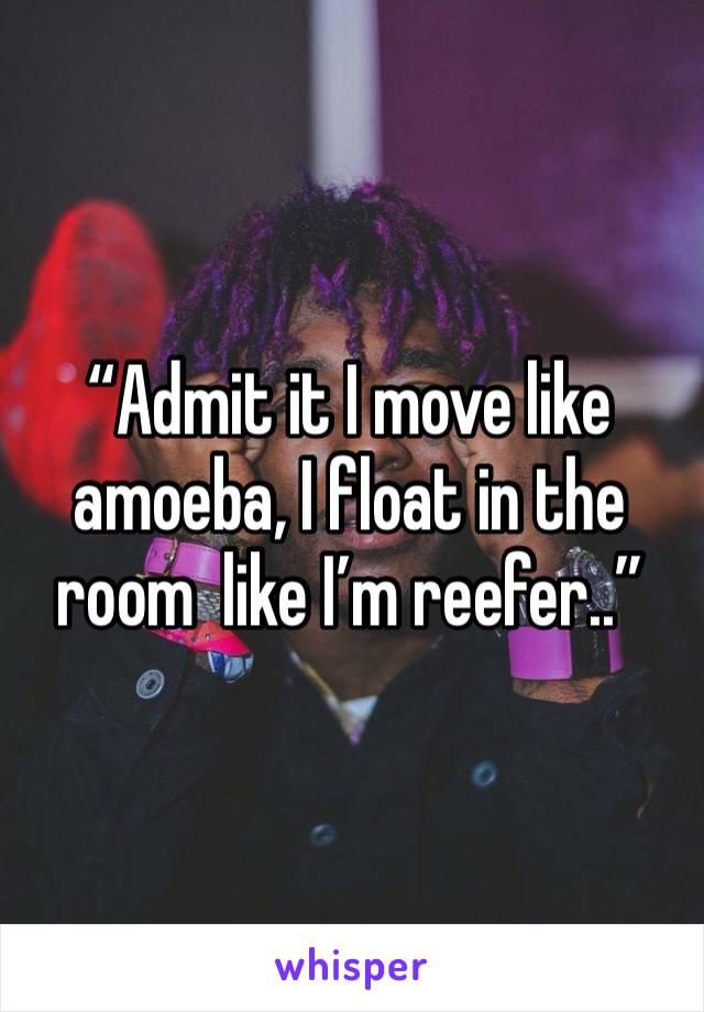 """Admit it I move like amoeba, I float in the room  like I'm reefer.."""