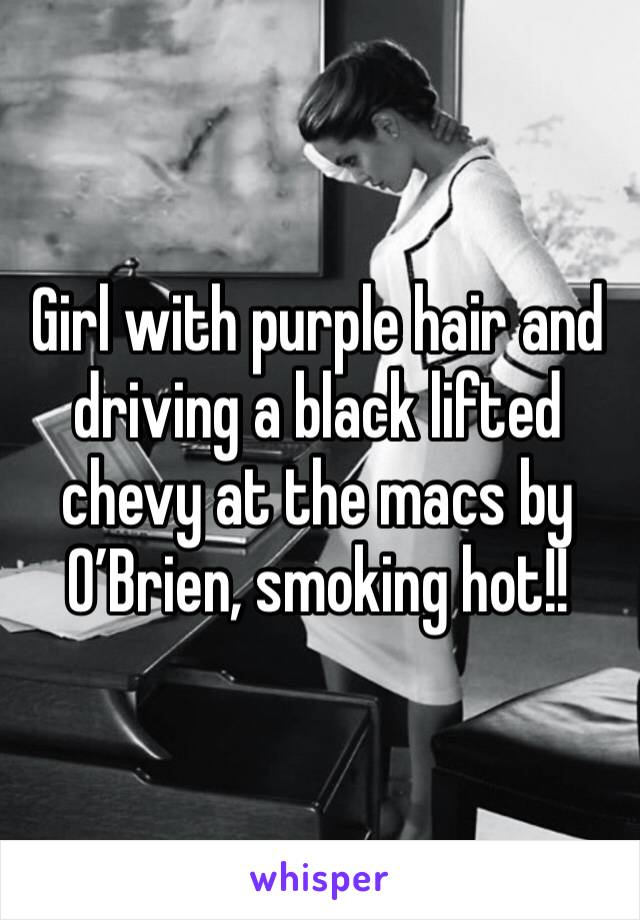Girl with purple hair and driving a black lifted chevy at the macs by O'Brien, smoking hot!!