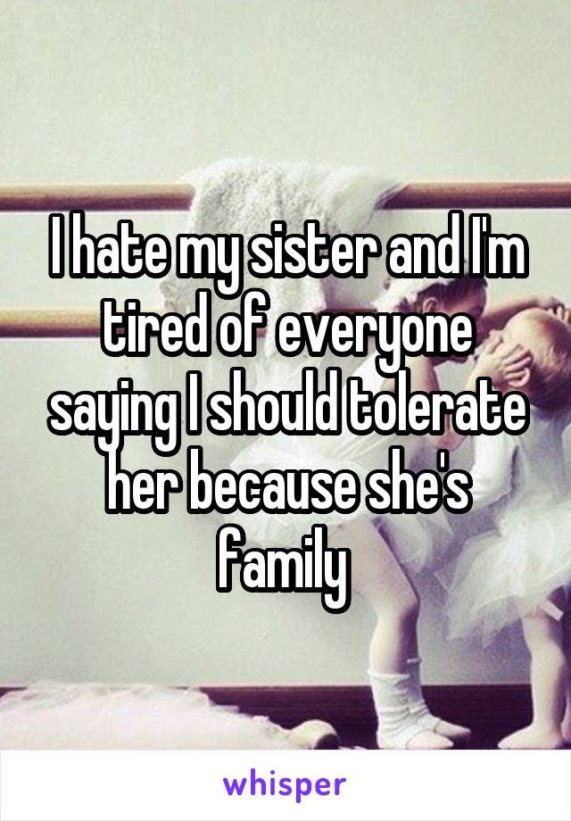 I hate my sister and I'm tired of everyone saying I should tolerate her because she's family
