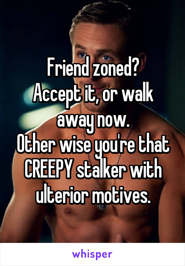 Friend zoned? Accept it, or walk away now. Other wise you're that CREEPY stalker with ulterior motives.