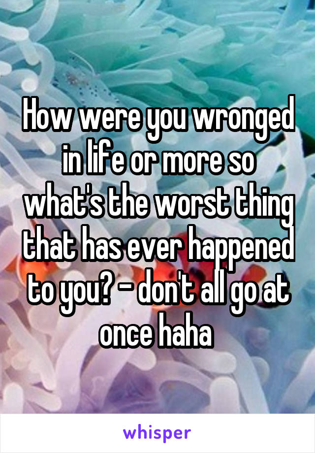 How were you wronged in life or more so what's the worst thing that has ever happened to you? - don't all go at once haha