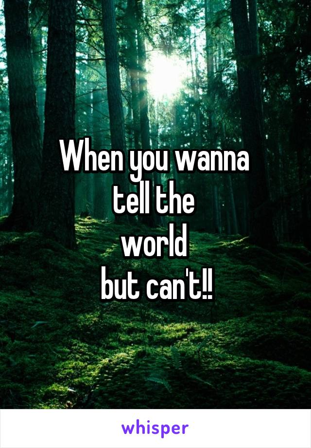 When you wanna  tell the  world  but can't!!
