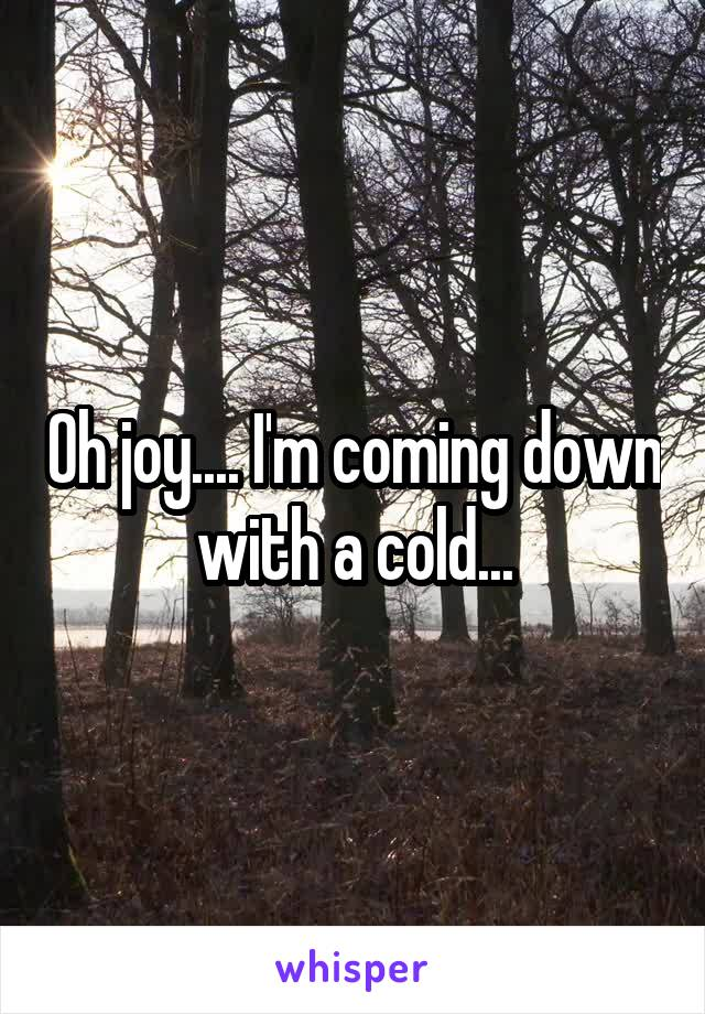 Oh joy.... I'm coming down with a cold...
