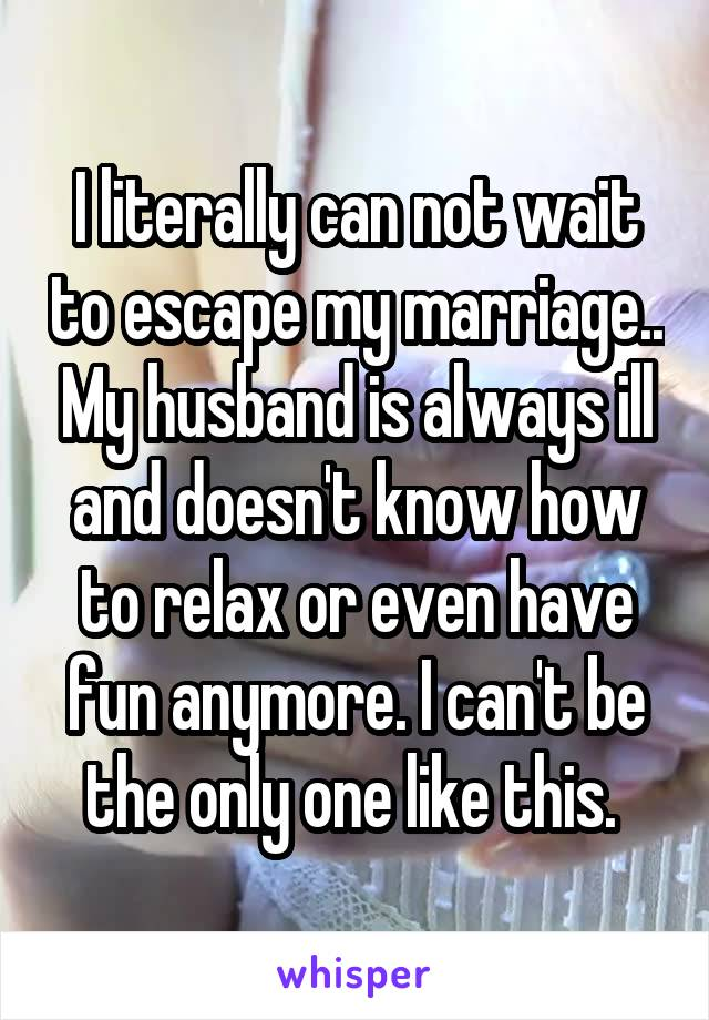 I literally can not wait to escape my marriage.. My husband is always ill and doesn't know how to relax or even have fun anymore. I can't be the only one like this.