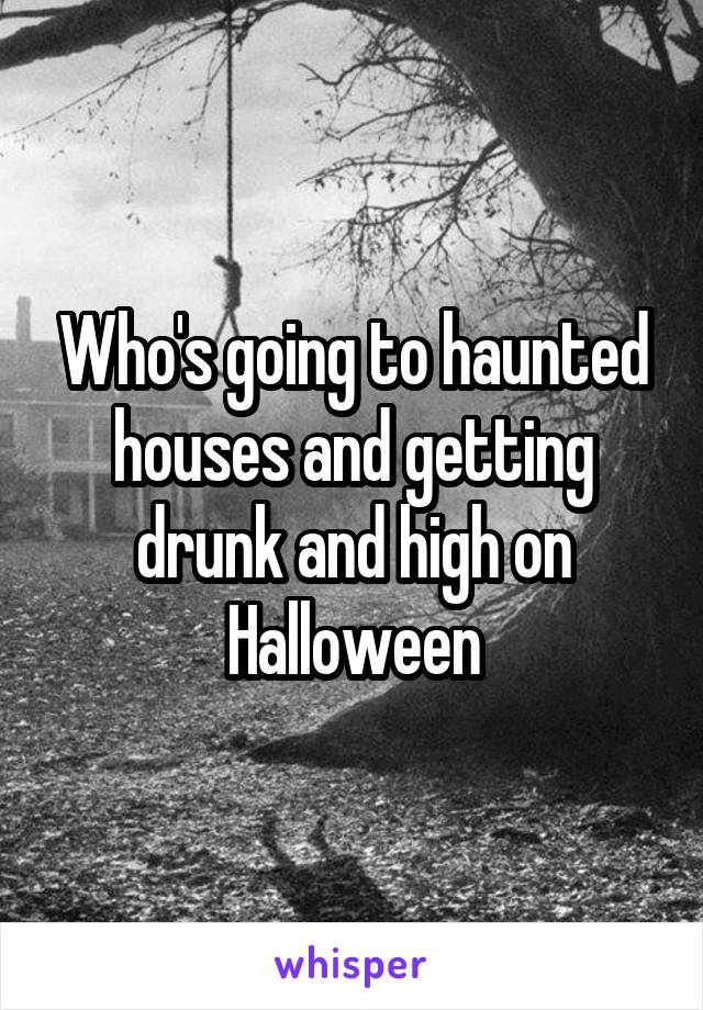 Who's going to haunted houses and getting drunk and high on Halloween