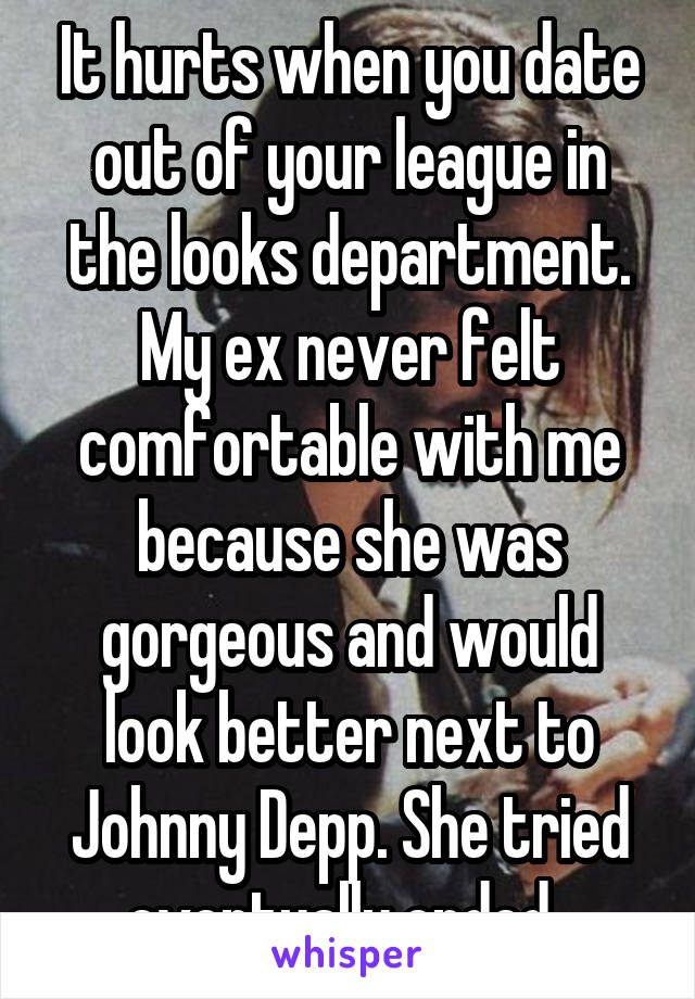 It hurts when you date out of your league in the looks department. My ex never felt comfortable with me because she was gorgeous and would look better next to Johnny Depp. She tried eventually ended..