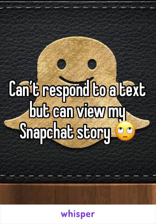 Can't respond to a text but can view my Snapchat story 🙄