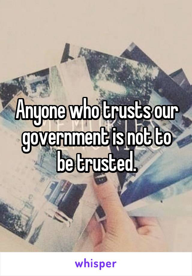 Anyone who trusts our government is not to be trusted.