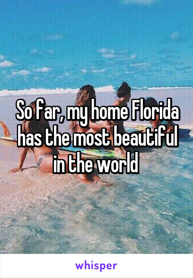So far, my home Florida has the most beautiful in the world