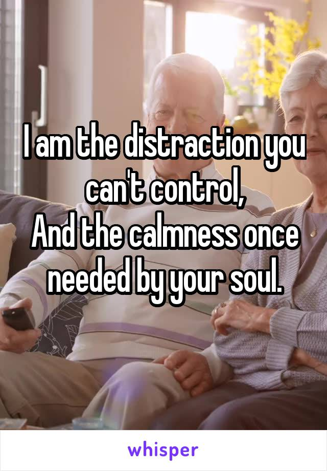 I am the distraction you can't control, And the calmness once needed by your soul.