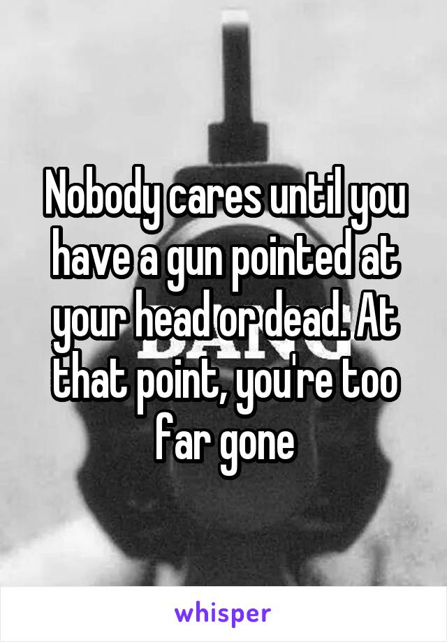 Nobody cares until you have a gun pointed at your head or dead. At that point, you're too far gone