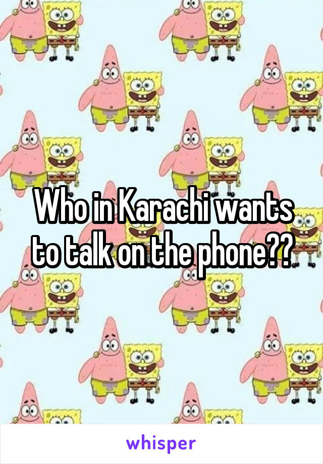 Who in Karachi wants to talk on the phone??