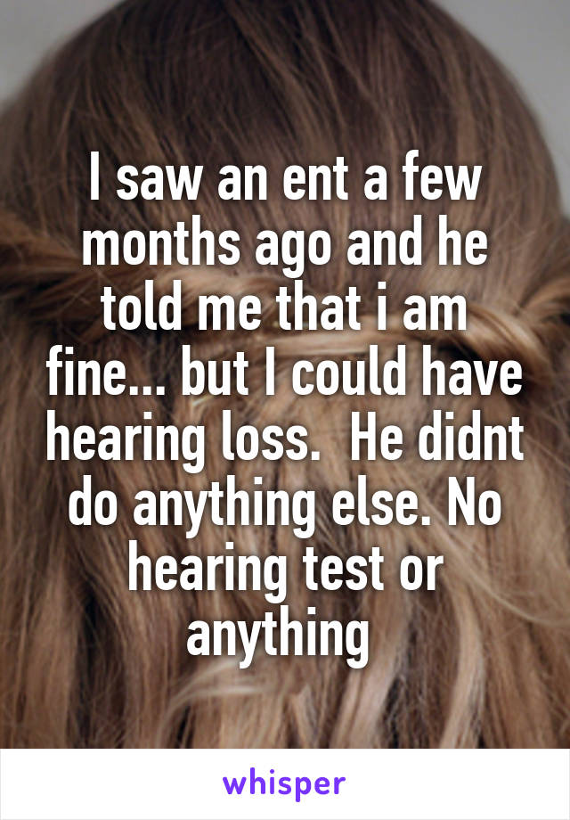 I saw an ent a few months ago and he told me that i am fine... but I could have hearing loss.  He didnt do anything else. No hearing test or anything