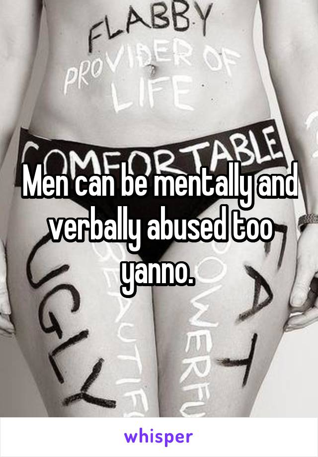 Men can be mentally and verbally abused too yanno.