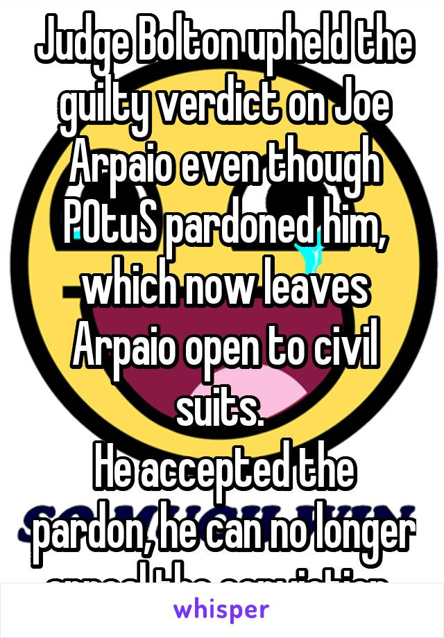 Judge Bolton upheld the guilty verdict on Joe Arpaio even though POtuS pardoned him, which now leaves Arpaio open to civil suits.  He accepted the pardon, he can no longer appeal the conviction.