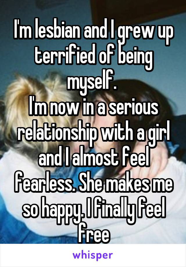 I'm lesbian and I grew up terrified of being myself.  I'm now in a serious relationship with a girl and I almost feel fearless. She makes me so happy. I finally feel free