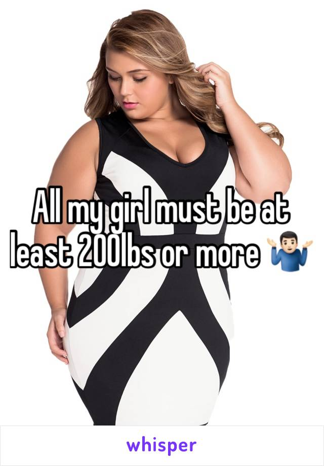 All my girl must be at least 200lbs or more 🤷🏻♂️