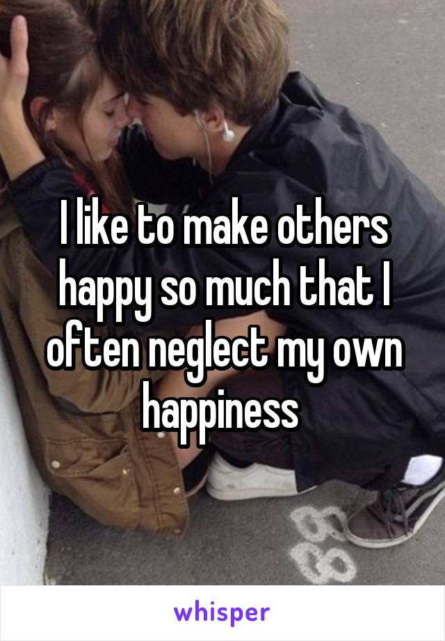 I like to make others happy so much that I often neglect my own happiness