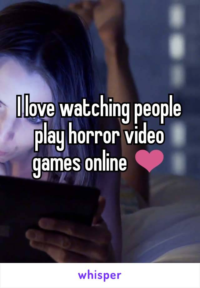 I love watching people play horror video games online ❤