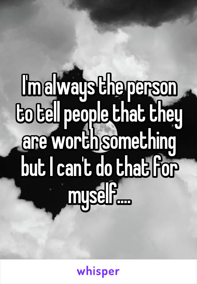 I'm always the person to tell people that they are worth something but I can't do that for myself....
