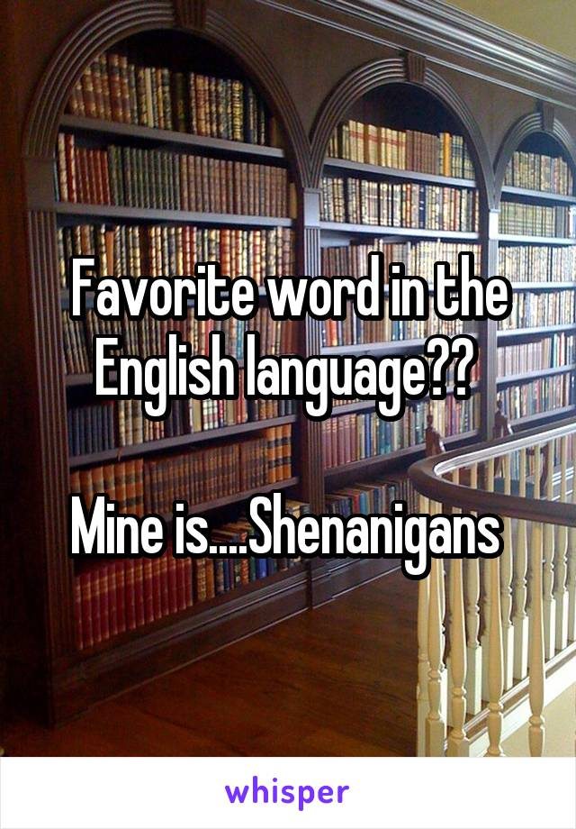 Favorite word in the English language??   Mine is....Shenanigans