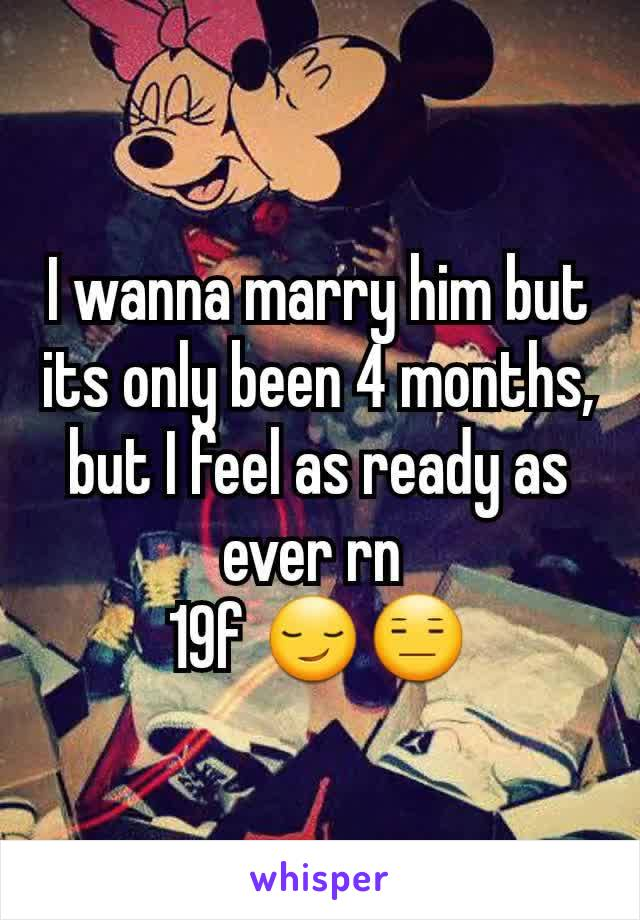 I wanna marry him but its only been 4 months, but I feel as ready as ever rn  19f 😏😑