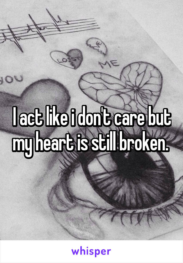 I act like i don't care but my heart is still broken.
