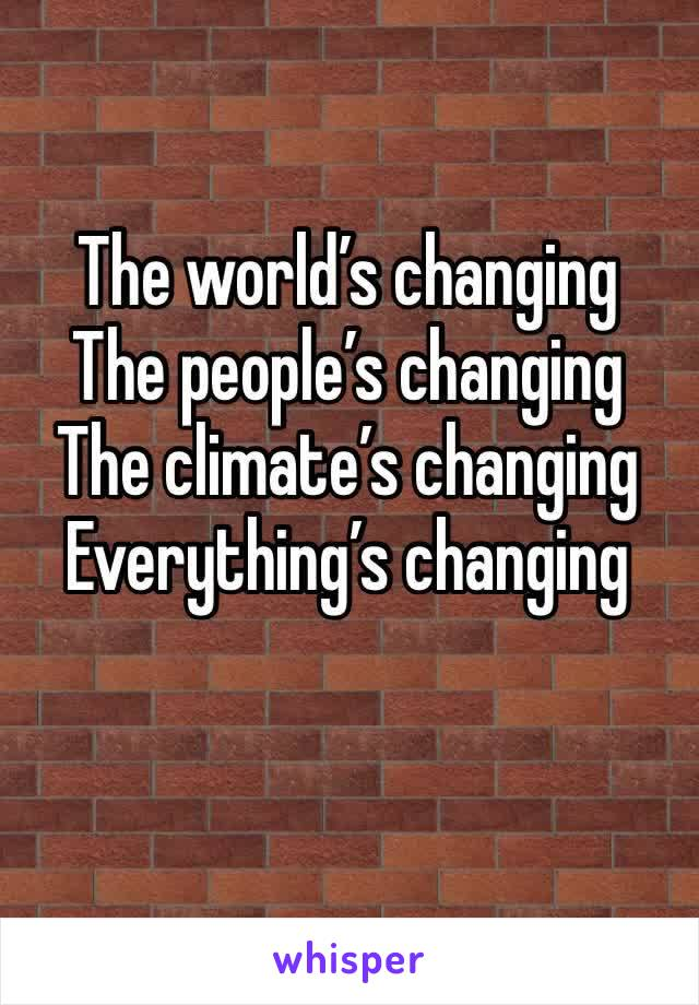 The world's changing  The people's changing  The climate's changing Everything's changing
