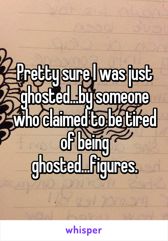 Pretty sure I was just ghosted...by someone who claimed to be tired of being ghosted...figures.