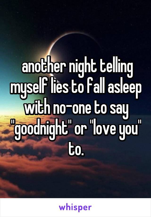 """another night telling myself lies to fall asleep with no-one to say """"goodnight"""" or """"love you"""" to."""