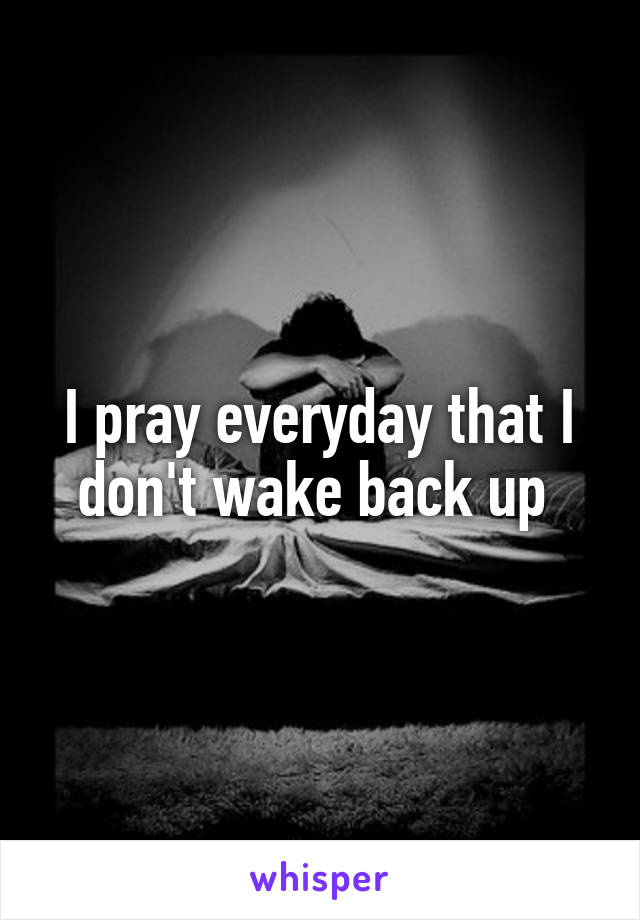 I pray everyday that I don't wake back up