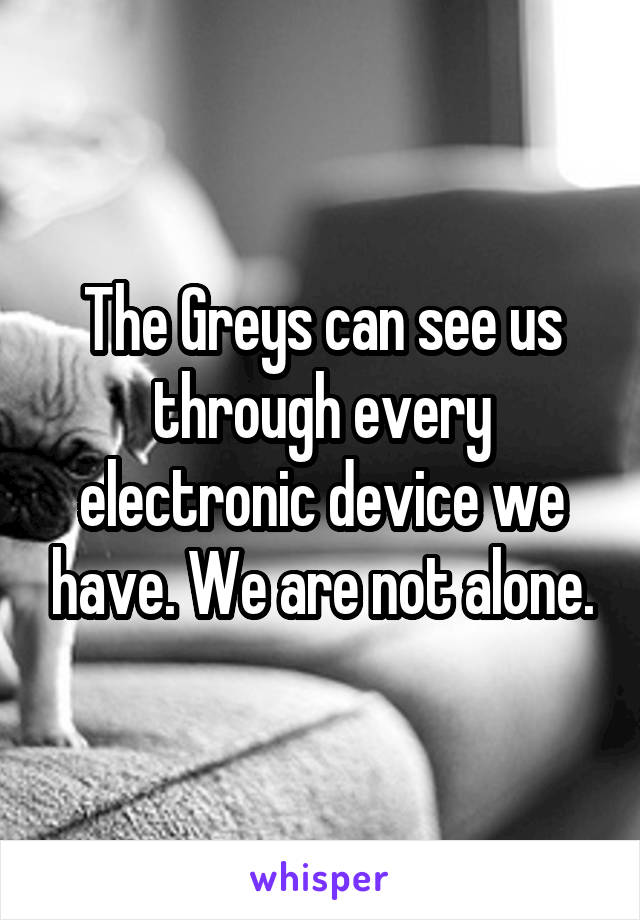 The Greys can see us through every electronic device we have. We are not alone.