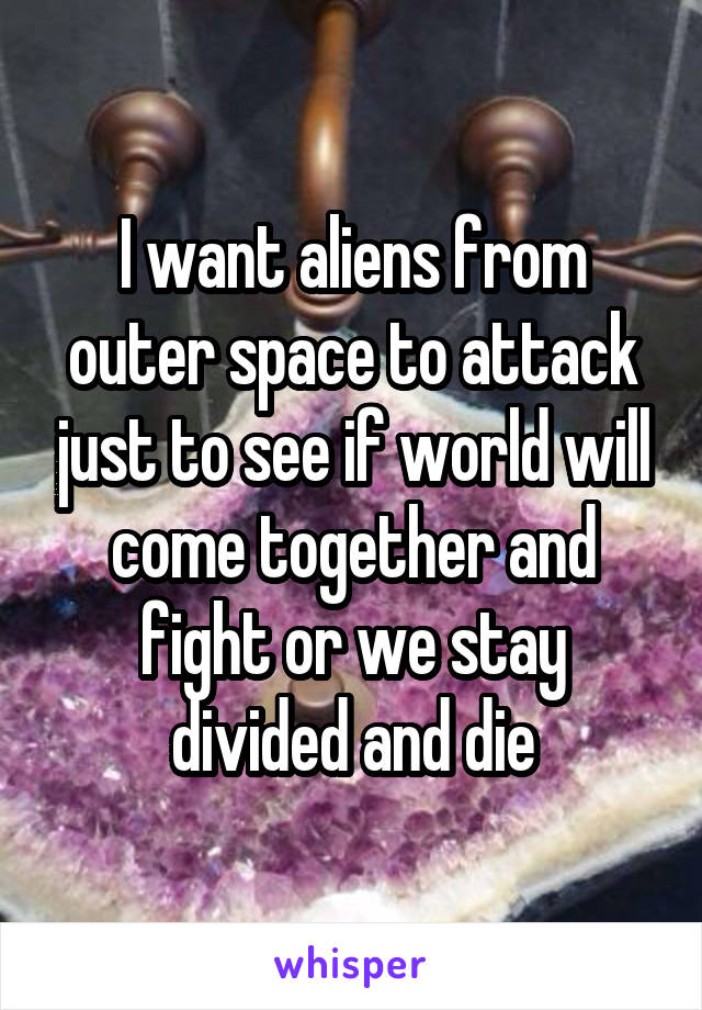 I want aliens from outer space to attack just to see if world will come together and fight or we stay divided and die