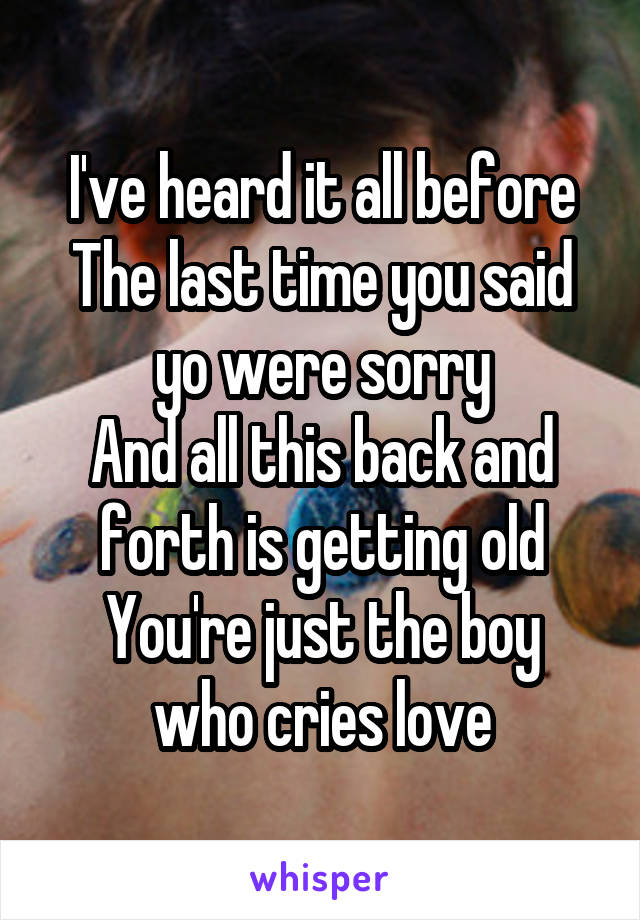 I've heard it all before The last time you said yo were sorry And all this back and forth is getting old You're just the boy who cries love