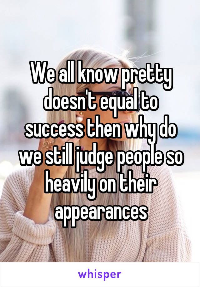 We all know pretty doesn't equal to success then why do we still judge people so heavily on their appearances