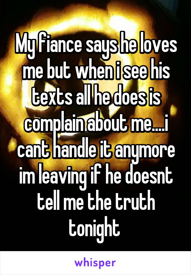 My fiance says he loves me but when i see his texts all he does is complain about me....i cant handle it anymore im leaving if he doesnt tell me the truth tonight