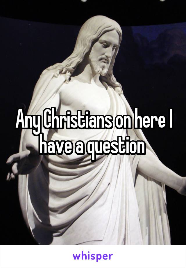 Any Christians on here I have a question