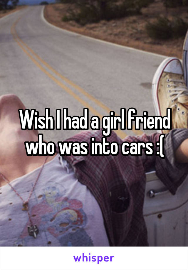 Wish I had a girl friend who was into cars :(