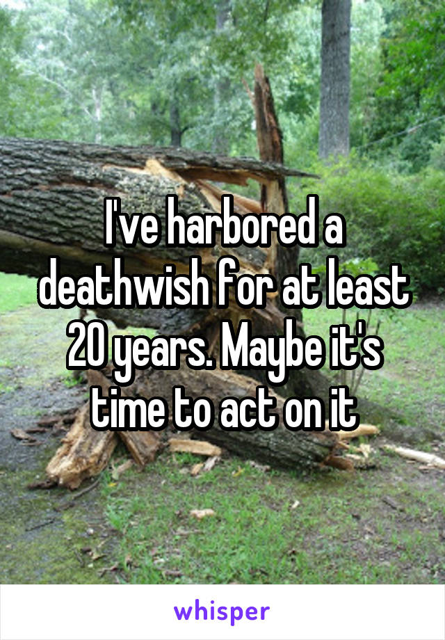 I've harbored a deathwish for at least 20 years. Maybe it's time to act on it