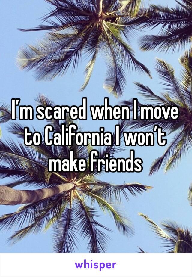 I'm scared when I move to California I won't make friends